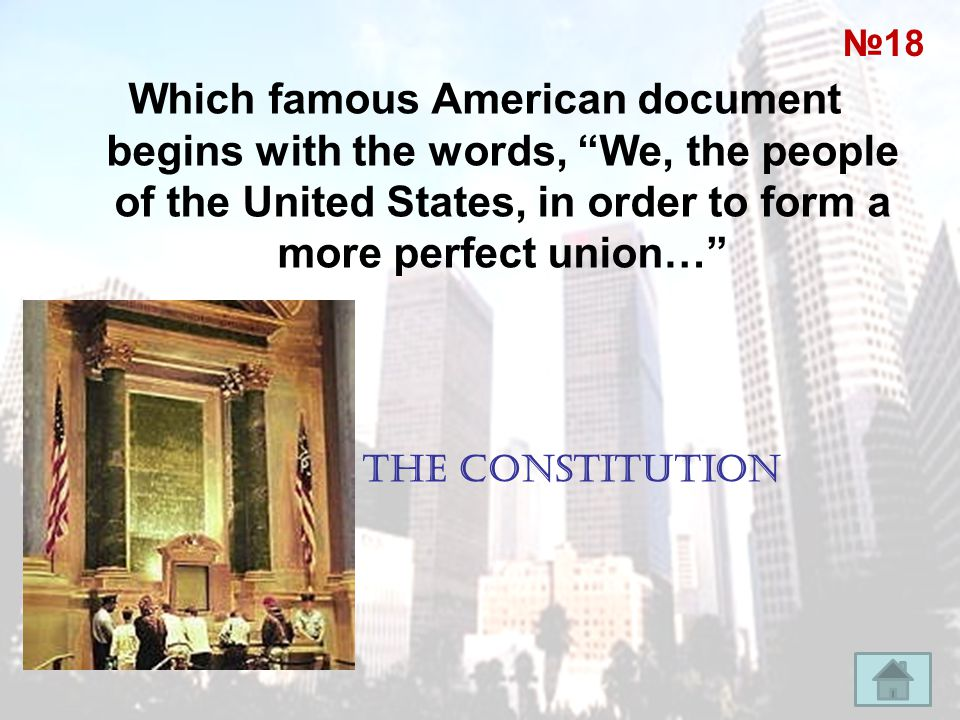 №18 Which famous American document begins with the words, We, the people of the United States, in order to form a more perfect union…