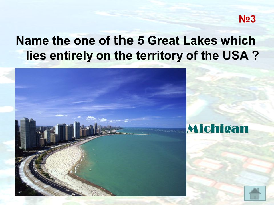 №3 Name the one of the 5 Great Lakes which lies entirely on the territory of the USA Michigan