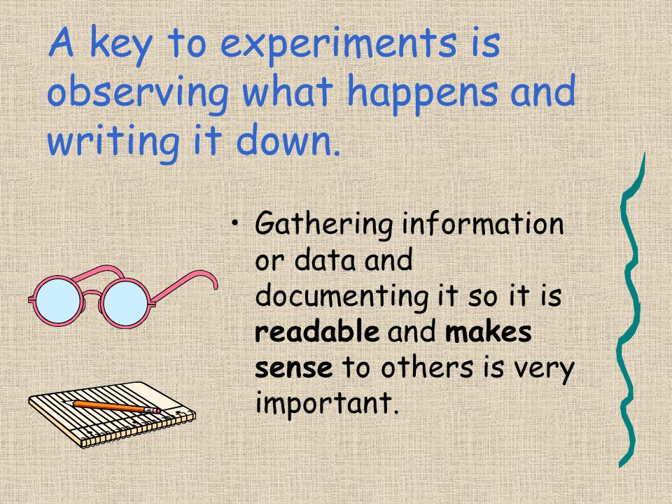 A key to experiments is observing what happens and writing it down.