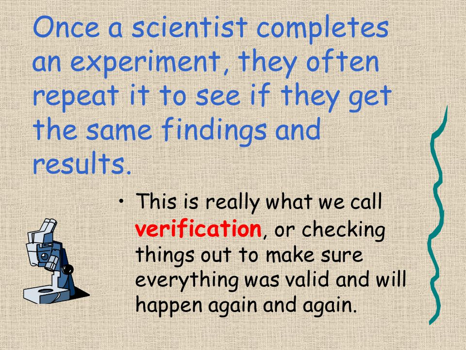 Once a scientist completes an experiment, they often repeat it to see if they get the same findings and results.