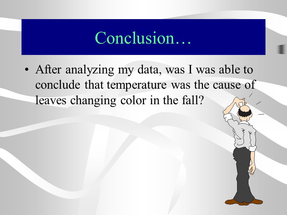 Conclusion… After analyzing my data, was I was able to conclude that temperature was the cause of leaves changing color in the fall