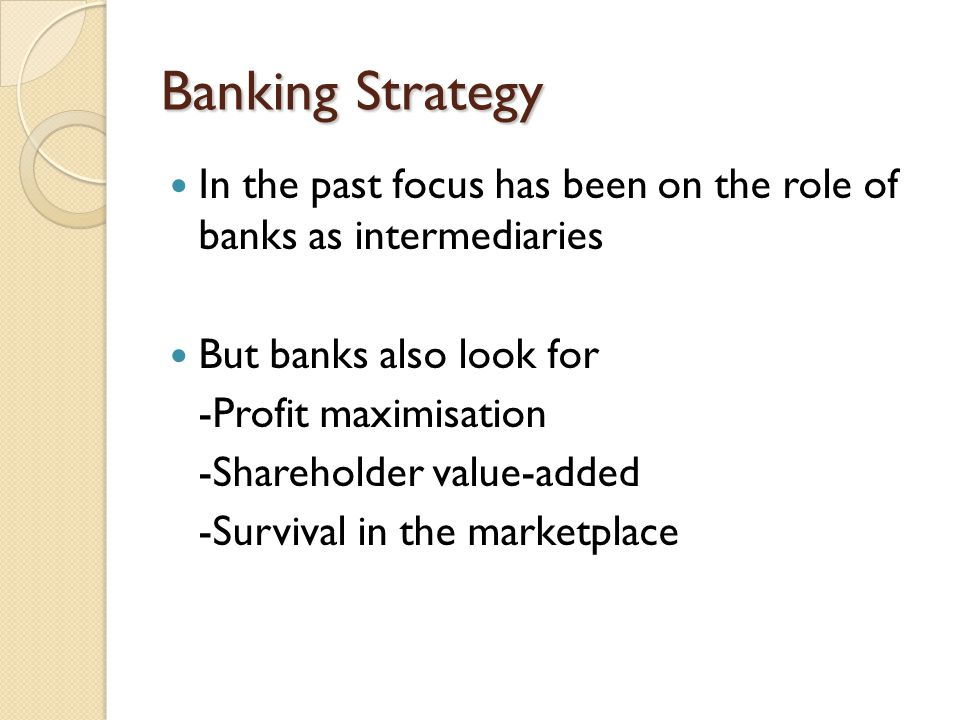 Banking Strategy In the past focus has been on the role of banks as intermediaries. But banks also look for.