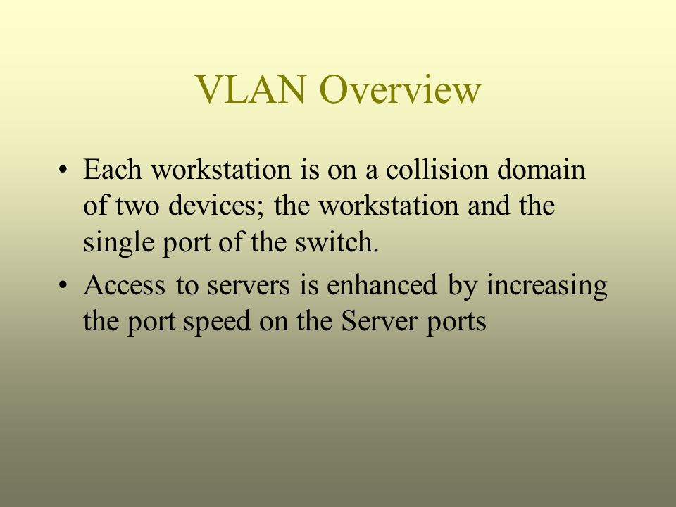 VLAN Overview Each workstation is on a collision domain of two devices; the workstation and the single port of the switch.