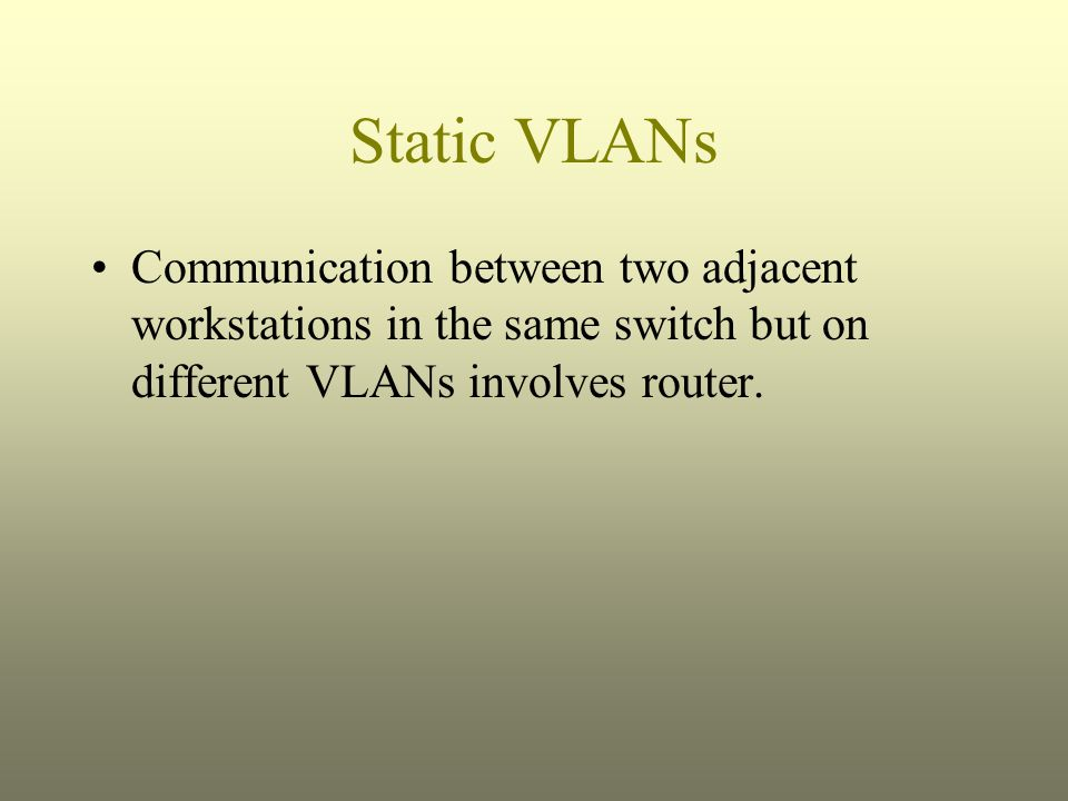 Static VLANs Communication between two adjacent workstations in the same switch but on different VLANs involves router.