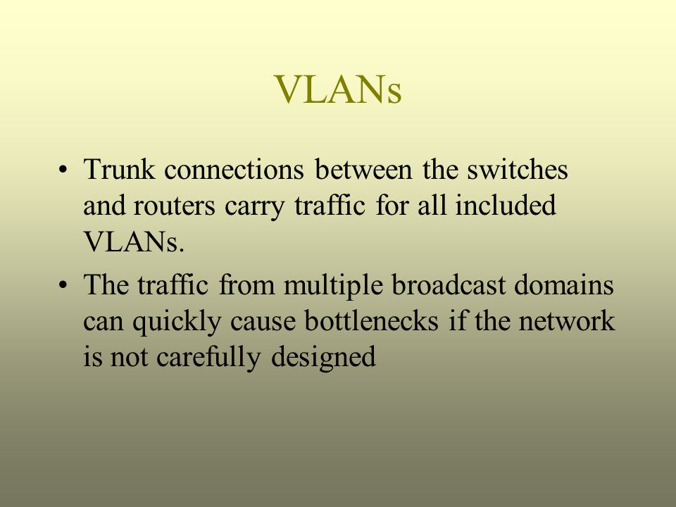 VLANs Trunk connections between the switches and routers carry traffic for all included VLANs.