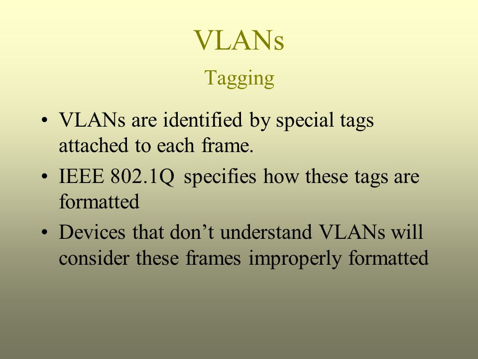 VLANs Tagging VLANs are identified by special tags attached to each frame. IEEE 802.1Q specifies how these tags are formatted.