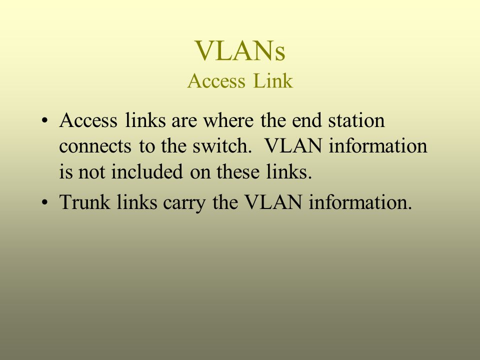 VLANs Access Link Access links are where the end station connects to the switch. VLAN information is not included on these links.