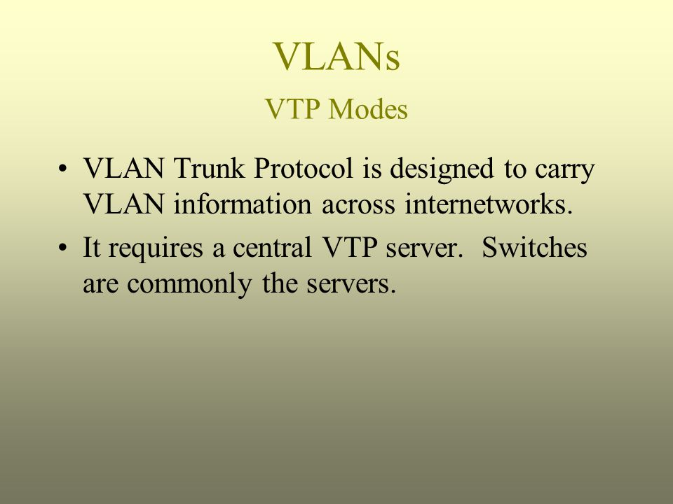 VLANs VTP Modes VLAN Trunk Protocol is designed to carry VLAN information across internetworks.
