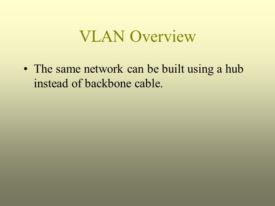 VLAN Overview The same network can be built using a hub instead of backbone cable.
