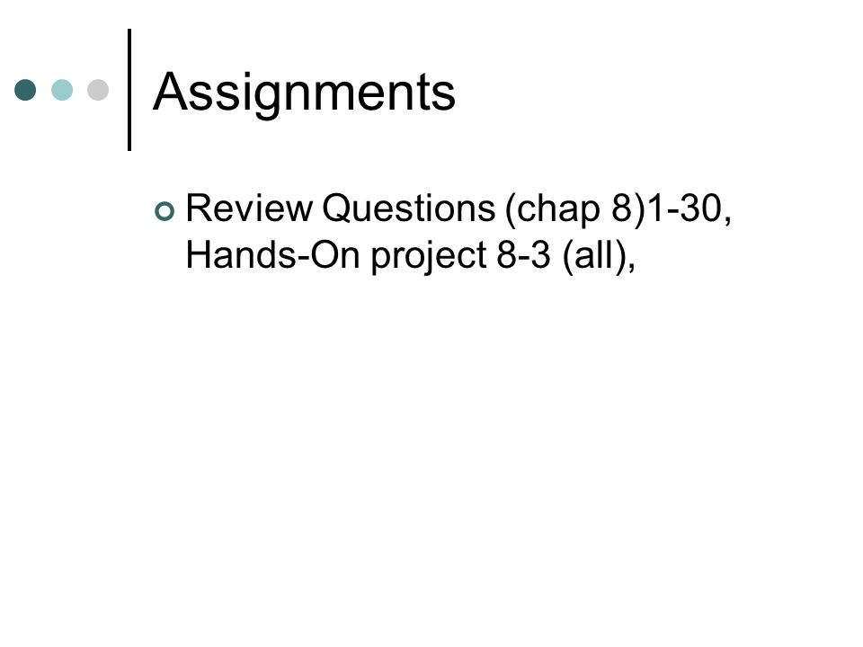 Assignments Review Questions (chap 8)1-30, Hands-On project 8-3 (all),