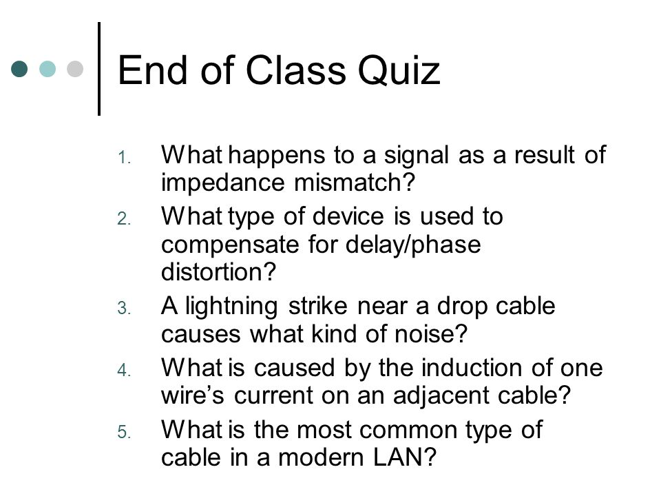 End of Class Quiz What happens to a signal as a result of impedance mismatch What type of device is used to compensate for delay/phase distortion