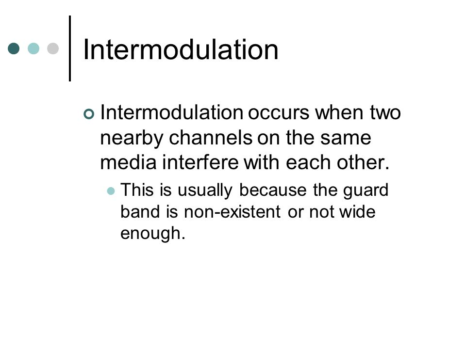 Intermodulation Intermodulation occurs when two nearby channels on the same media interfere with each other.