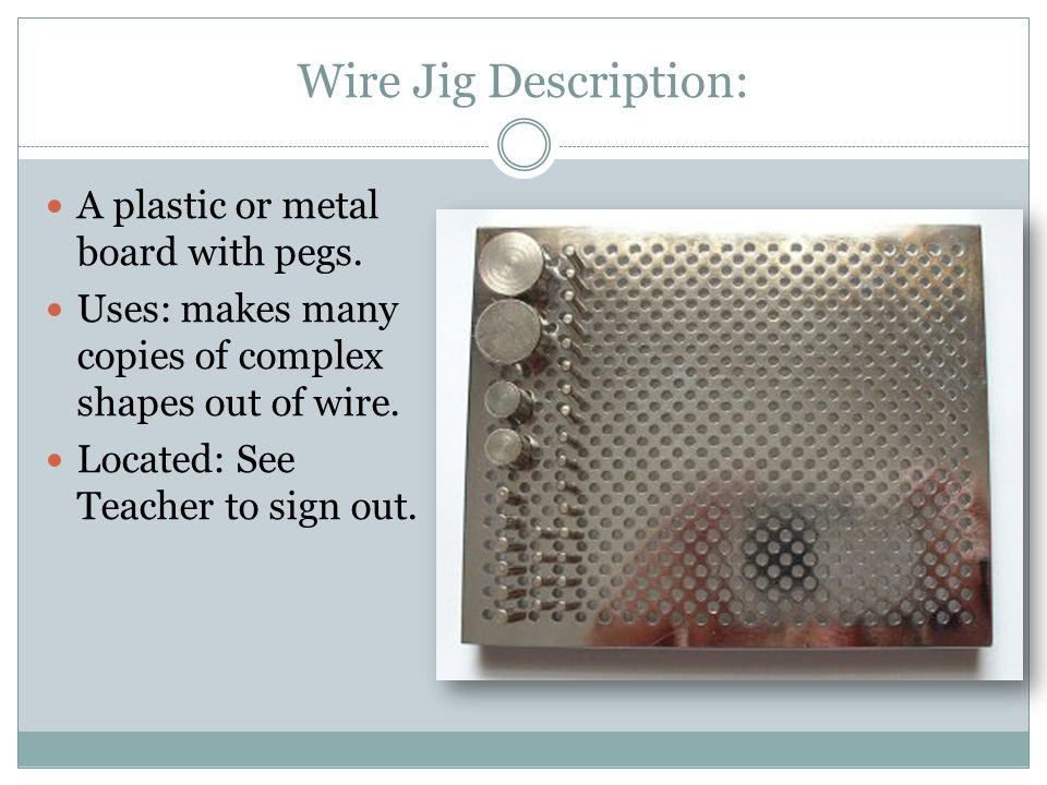 Wire Jig Description: A plastic or metal board with pegs.