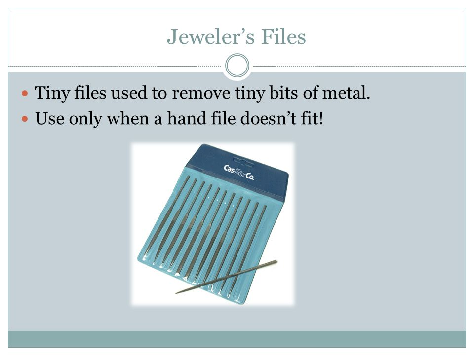 Jeweler's Files Tiny files used to remove tiny bits of metal.