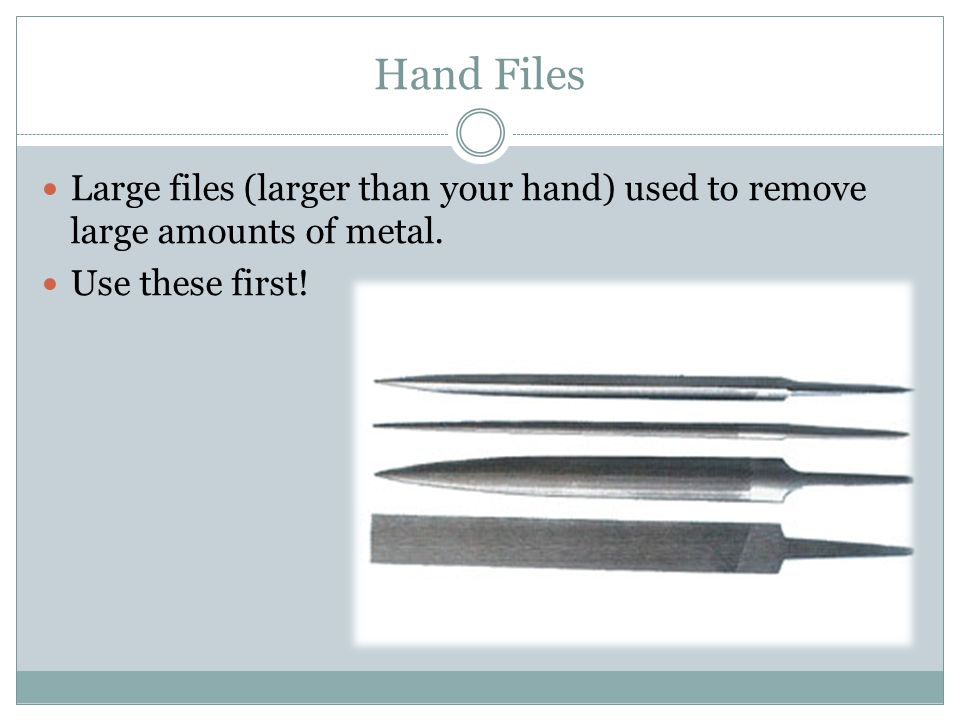 Hand Files Large files (larger than your hand) used to remove large amounts of metal.