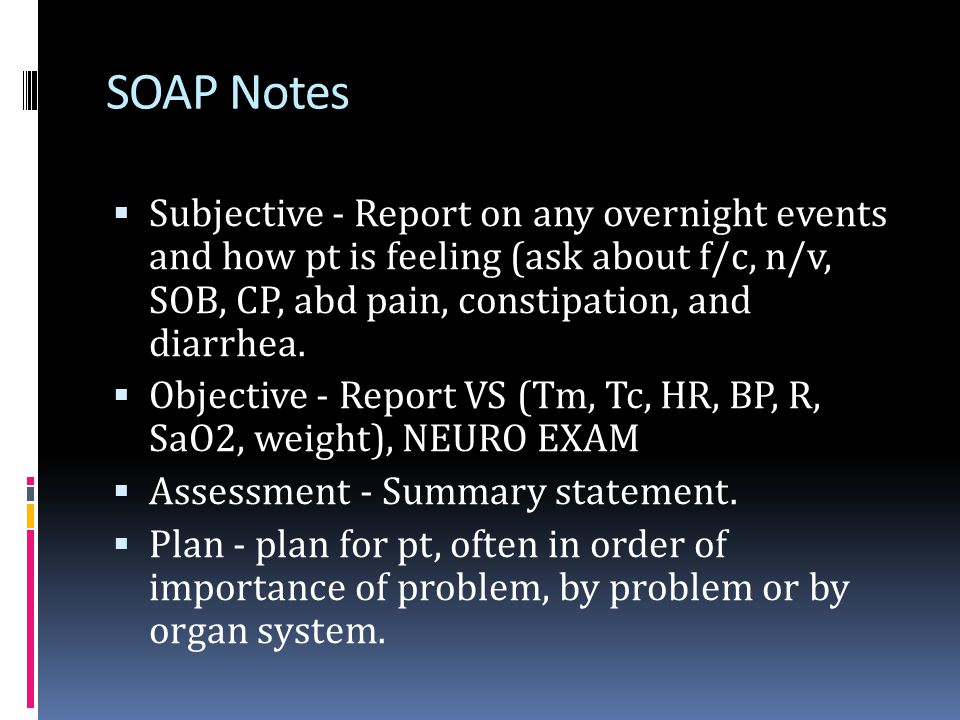 SOAP Notes Subjective - Report on any overnight events and how pt is feeling (ask about f/c, n/v, SOB, CP, abd pain, constipation, and diarrhea.