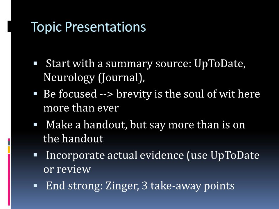 Topic Presentations Start with a summary source: UpToDate, Neurology (Journal), Be focused --> brevity is the soul of wit here more than ever.