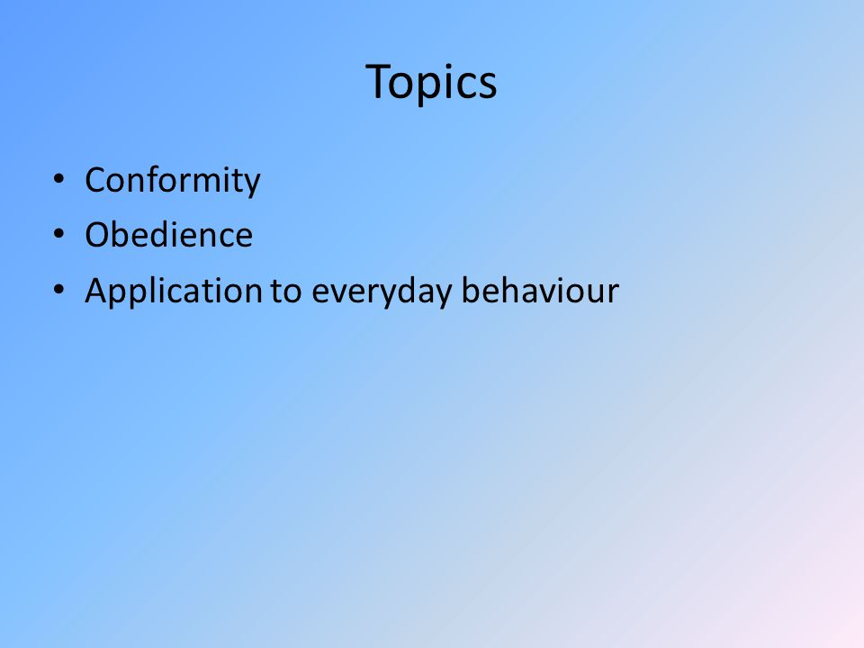 Topics Conformity Obedience Application to everyday behaviour