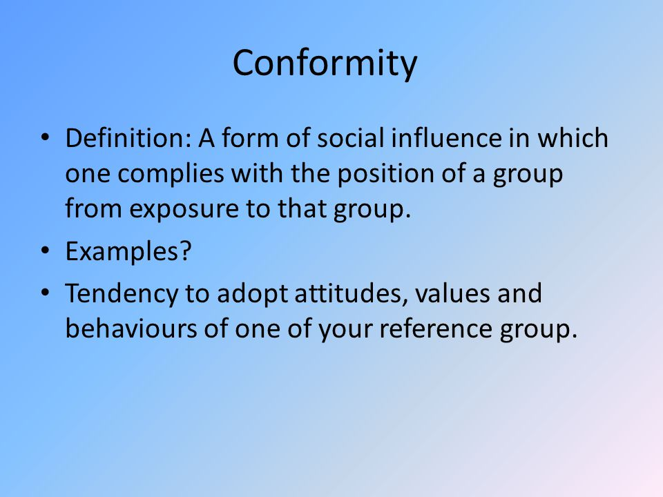 Conformity Definition: A form of social influence in which one complies with the position of a group from exposure to that group.