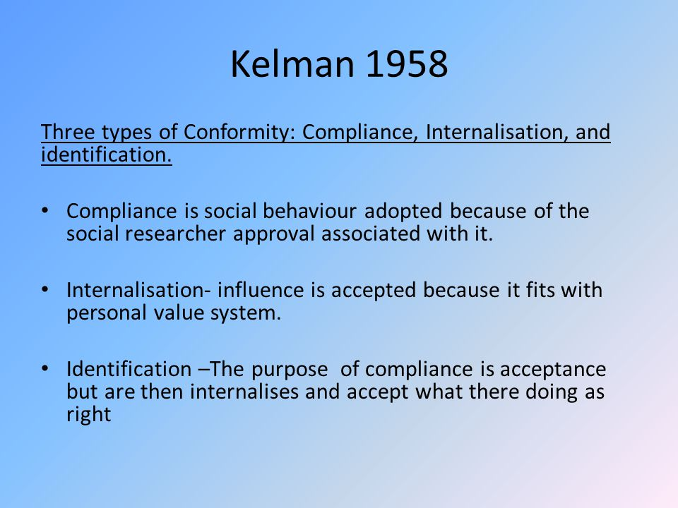 Kelman 1958 Three types of Conformity: Compliance, Internalisation, and identification.