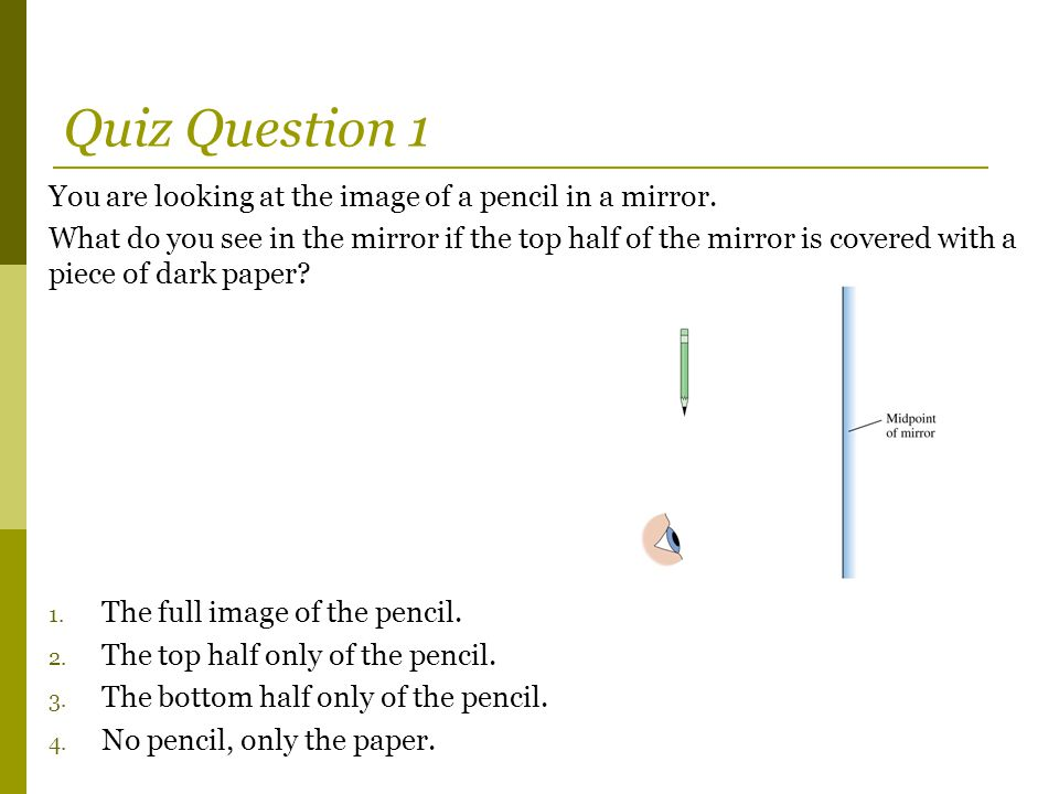 Quiz Question 1 You are looking at the image of a pencil in a mirror.
