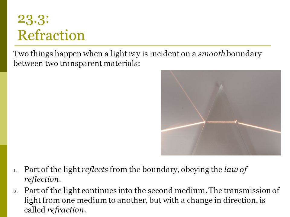 23.3: Refraction Two things happen when a light ray is incident on a smooth boundary between two transparent materials: