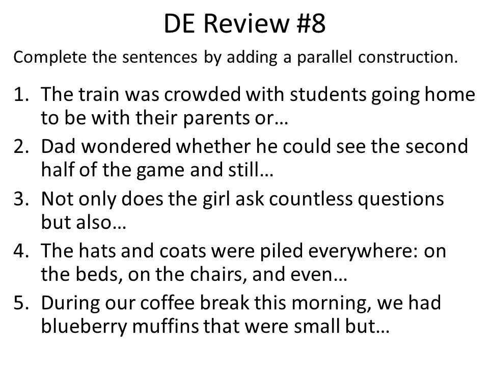 DE Review #8 Complete the sentences by adding a parallel construction. The train was crowded with students going home to be with their parents or…