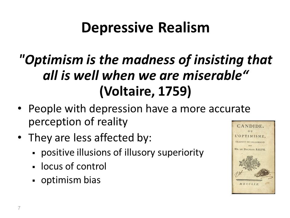 Depressive Realism Optimism is the madness of insisting that all is well when we are miserable (Voltaire, 1759)