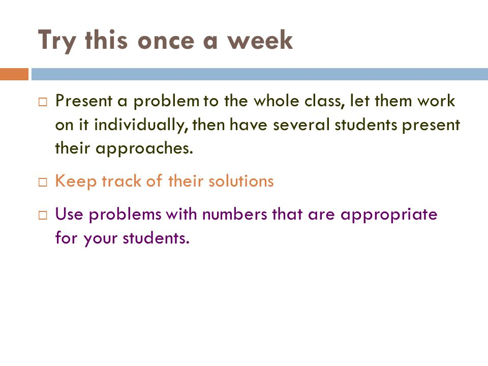 Try this once a week Present a problem to the whole class, let them work on it individually, then have several students present their approaches.
