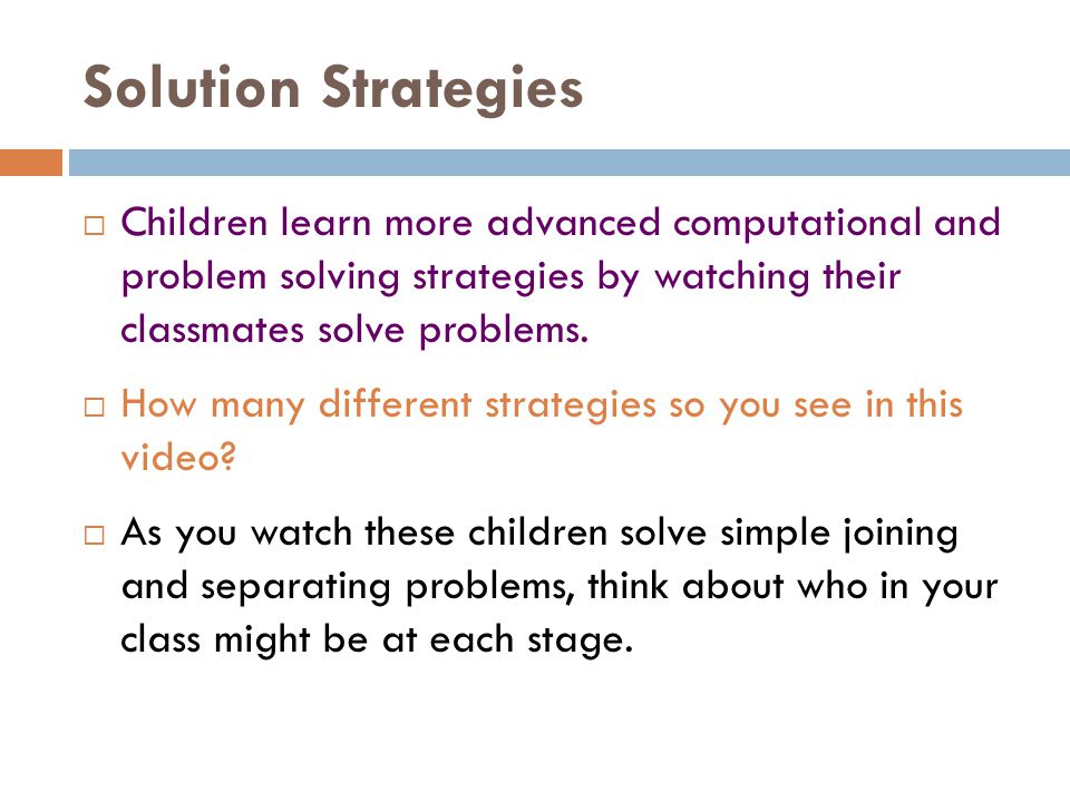 Solution Strategies Children learn more advanced computational and problem solving strategies by watching their classmates solve problems.