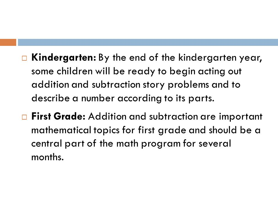 Kindergarten: By the end of the kindergarten year, some children will be ready to begin acting out addition and subtraction story problems and to describe a number according to its parts.