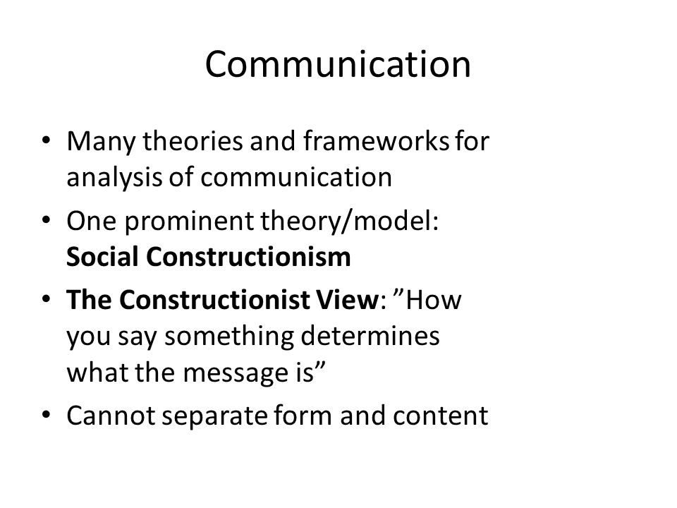 Communication Many theories and frameworks for analysis of communication. One prominent theory/model: Social Constructionism.
