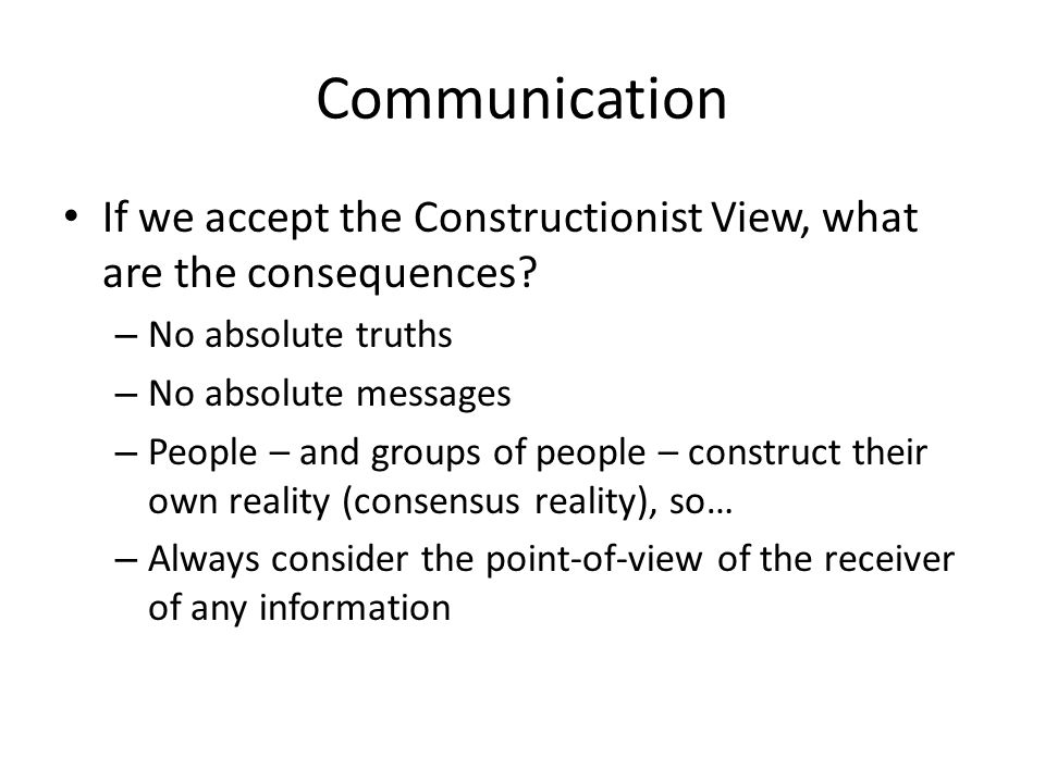 Communication If we accept the Constructionist View, what are the consequences No absolute truths.