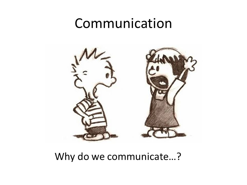 Communication Why do we communicate…