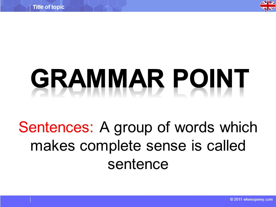 Grammar point Sentences: A group of words which makes complete sense is called sentence