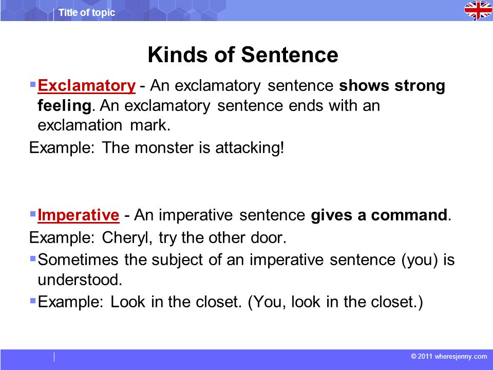 Kinds of Sentence Exclamatory - An exclamatory sentence shows strong feeling. An exclamatory sentence ends with an exclamation mark.