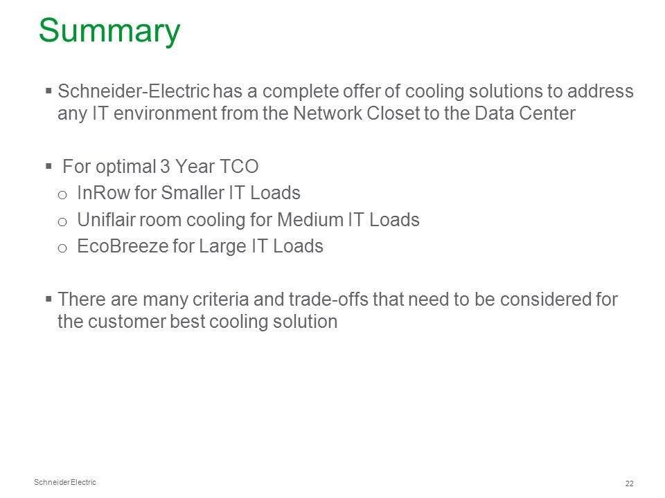 Summary Schneider-Electric has a complete offer of cooling solutions to address any IT environment from the Network Closet to the Data Center.