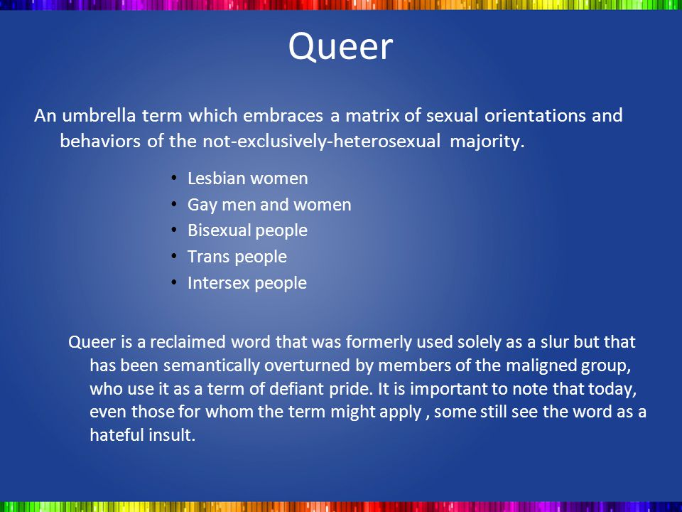 Queer An umbrella term which embraces a matrix of sexual orientations and behaviors of the not-exclusively-heterosexual majority.