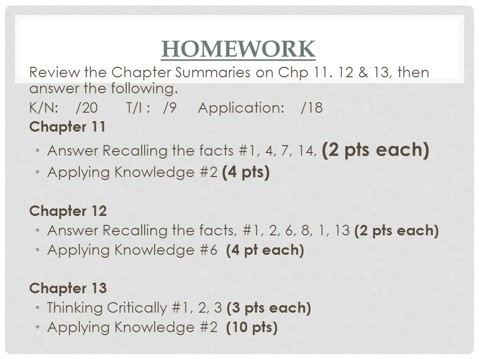 Homework Review the Chapter Summaries on Chp 11. 12 & 13, then answer the following. K/N: /20 T/I : /9 Application: /18.