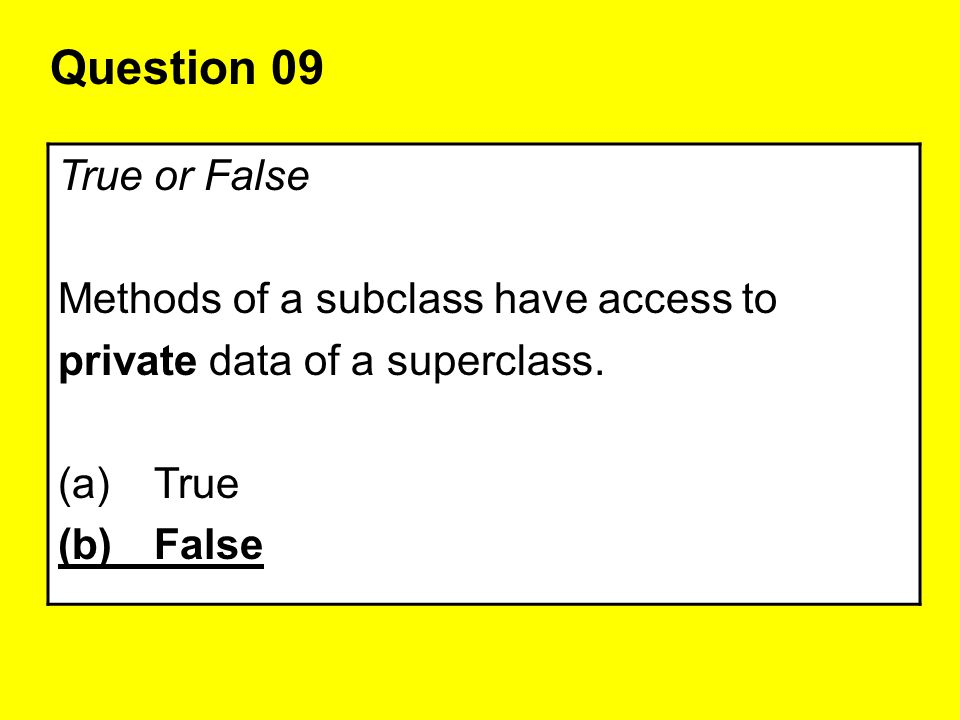 Question 09 True or False Methods of a subclass have access to