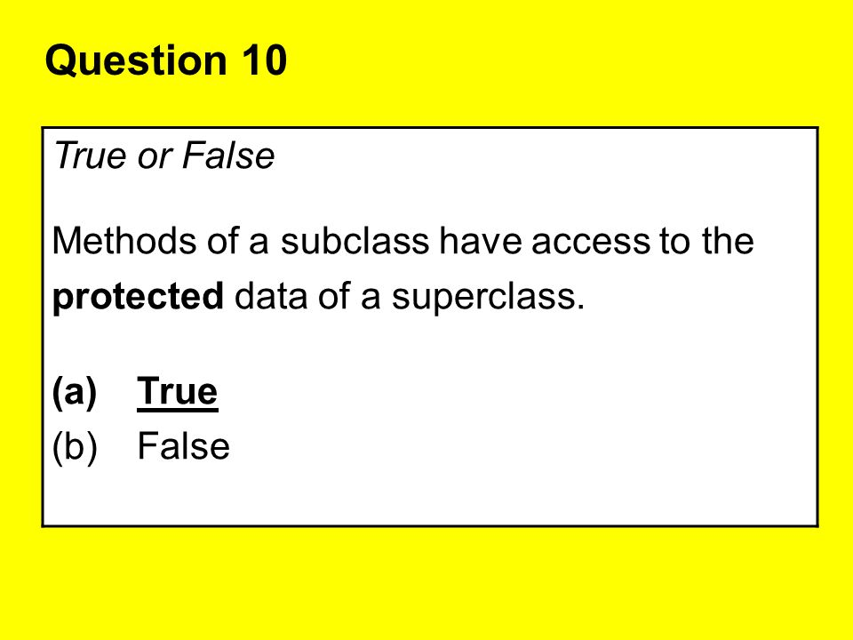 Question 10 True or False Methods of a subclass have access to the