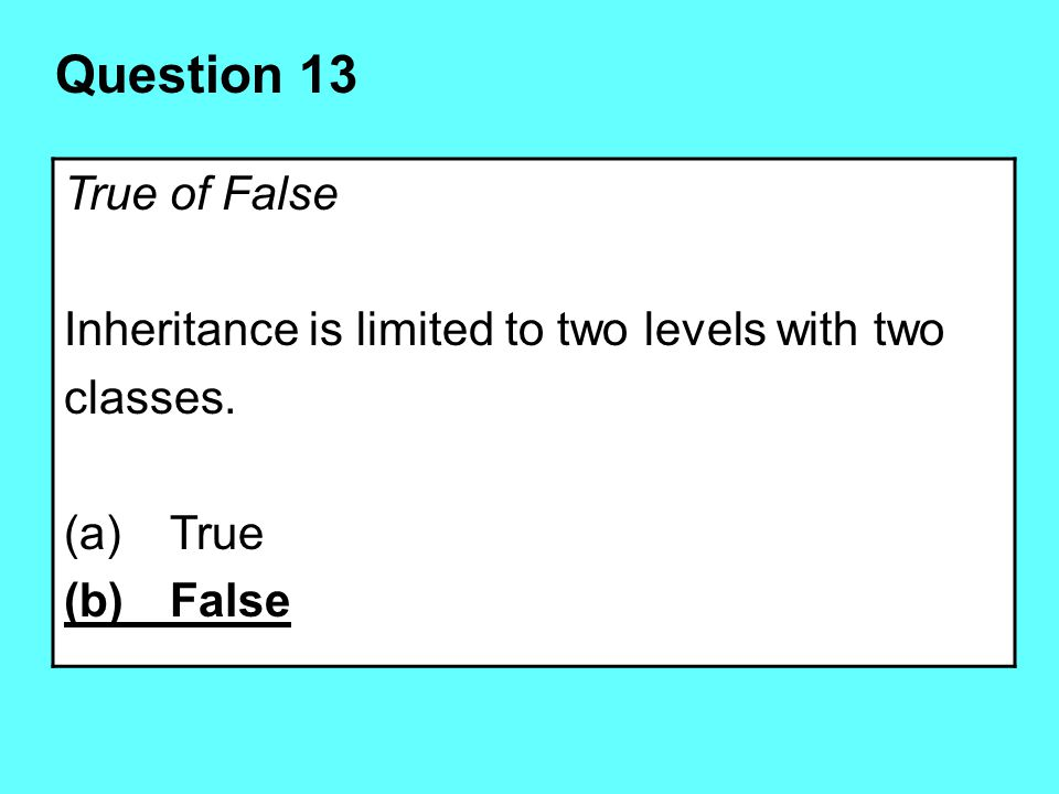 Question 13 True of False Inheritance is limited to two levels with two classes. True (b) False