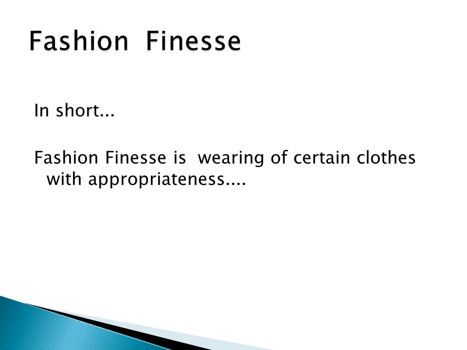 Fashion Finesse In short... Fashion Finesse is wearing of certain clothes with appropriateness....