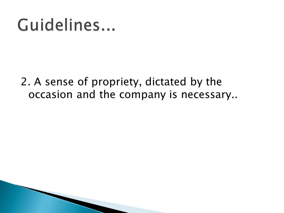 Guidelines... 2. A sense of propriety, dictated by the occasion and the company is necessary..