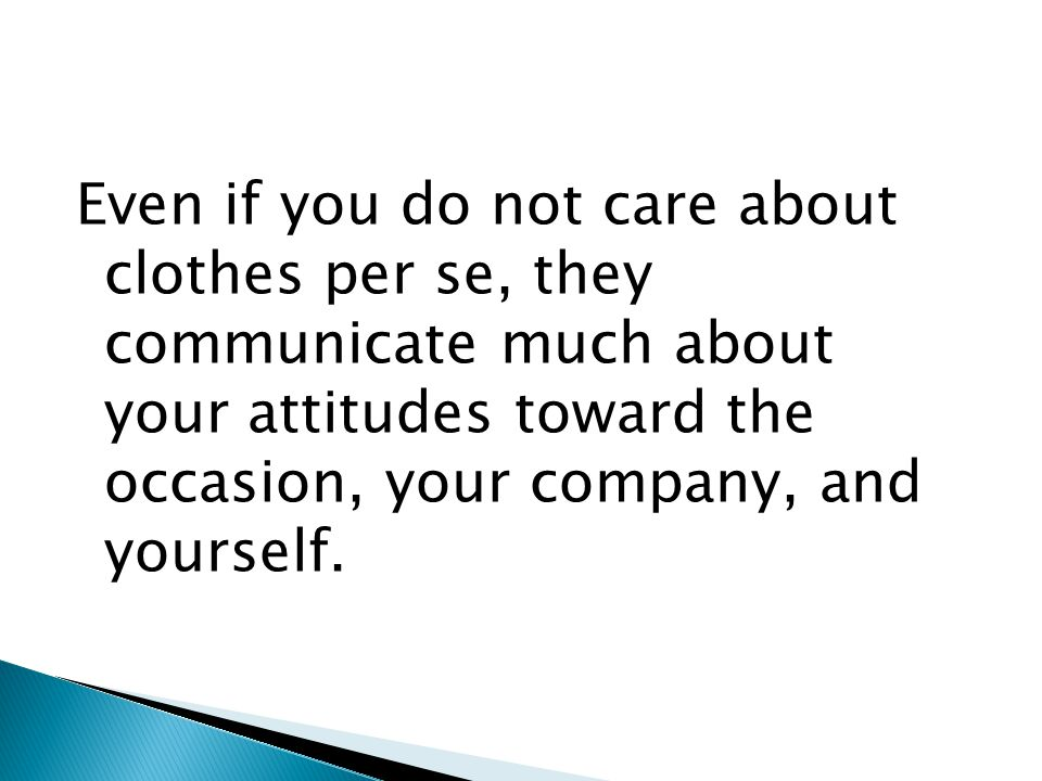 Even if you do not care about clothes per se, they communicate much about your attitudes toward the occasion, your company, and yourself.