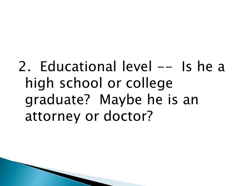 2. Educational level -- Is he a high school or college graduate
