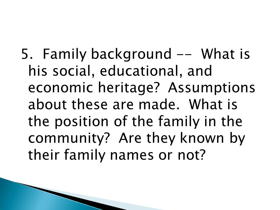 5. Family background -- What is his social, educational, and economic heritage.