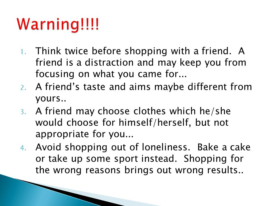 Warning!!!! Think twice before shopping with a friend. A friend is a distraction and may keep you from focusing on what you came for...