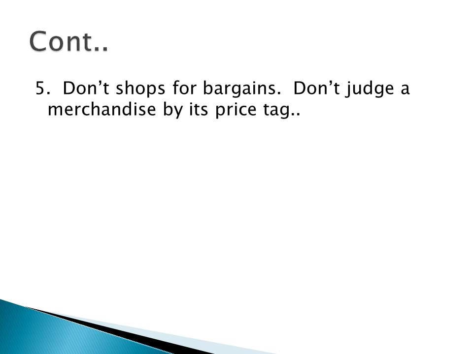 Cont.. 5. Don't shops for bargains. Don't judge a merchandise by its price tag..