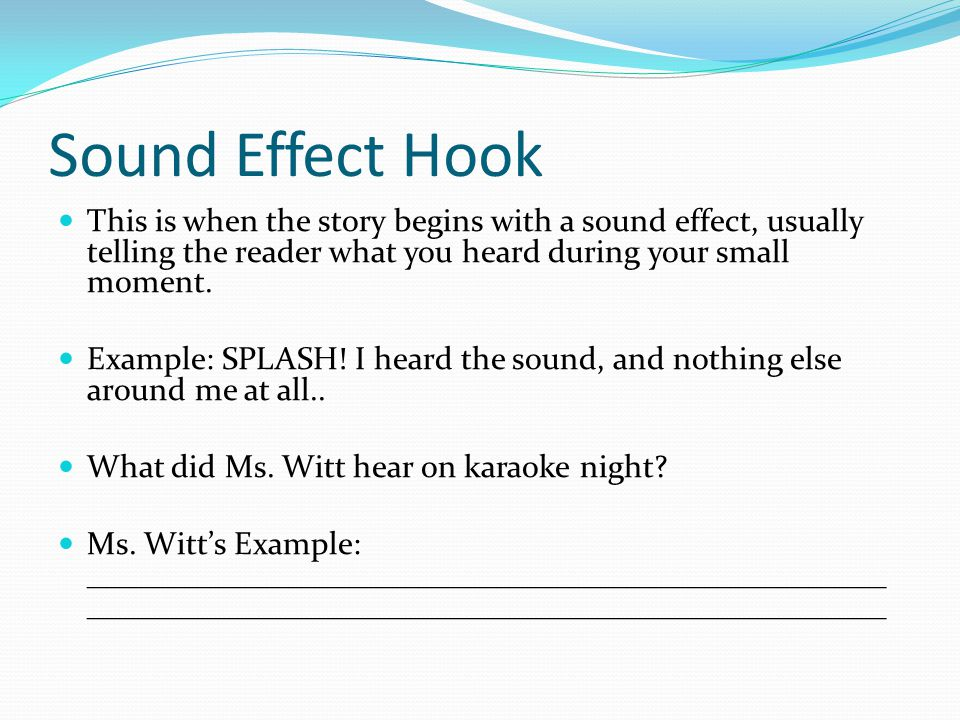 Sound Effect Hook This is when the story begins with a sound effect, usually telling the reader what you heard during your small moment.